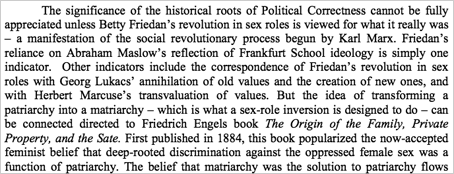 """The significance of the historical roots of Political Correctness cannot be fully appreciated unless Betty Friedan's revolution in sex roles is viewed for what it really was – a manifestation of the social revolutionary process begun by Karl Marx. Friedan's reliance on Abraham Maslow's reflection of Frankfurt School ideology is simply one indicator. Other indicators include the correspondence of Friedan's revolution in sex roles with Georg Lukacs' annihilation of old values and the creation of new ones, and with Herbert Marcuse's transvaluation of values. But the idea of transforming a patriarchy into a matriarchy – which is what a sex-role inversion is designed to do – can be connected directed to Friedrich Engels book The Origin of the Family, Private Property, and the Sate. First published in 1884, this book popularized the now-accepted feminist belief that deep-rooted discrimination against the oppressed female sex was a function of patriarchy."""