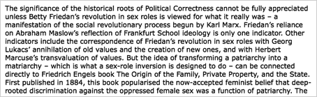 &quot;The significance of the historical roots of Political Correctness cannot be fully appreciated unless Betty Friedans revolution in sex roles is viewed for what it really was  a manifestation of the social revolutionary process begun by Karl Marx. Friedans reliance on Abraham Maslows reflection of Frankfurt School ideology is only one indicator. Other indicators include the correspondence of Friedans revolution in sex roles with Georg Lukacs annihilation of old values and the creation of new ones, and with Herbert Marcuses transvaluation of values. But the idea of transforming a patriarchy into a matriarchy  which is what a sex-role inversion is designed to do  can be connected directly to Friedrich Engels book The Origin of the Family, Private Property, and the State. First published in 1884, this book popularised the now-accepted feminist belief that deep- rooted discrimination against the oppressed female sex was a function of patriarchy. &quot;